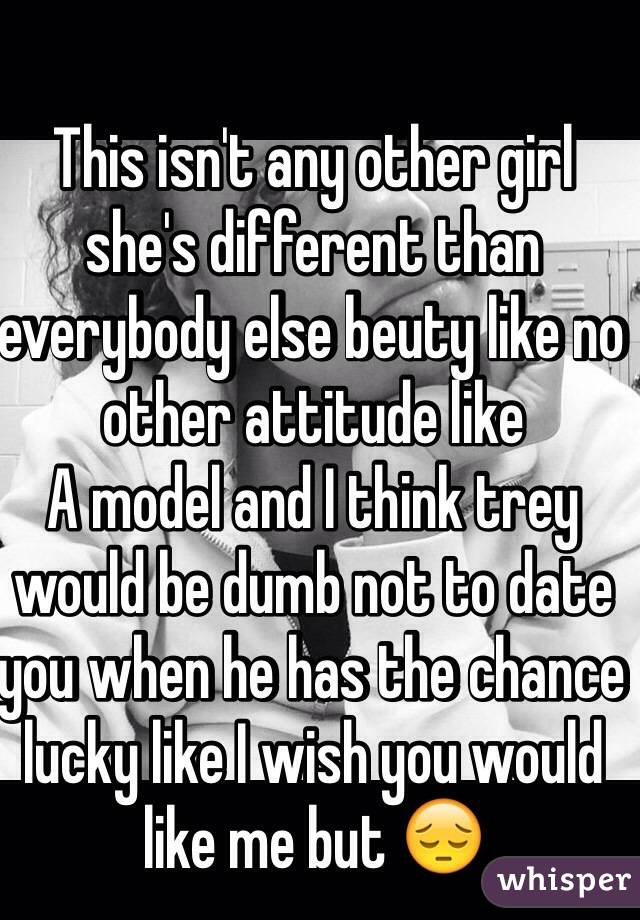 This isn't any other girl she's different than everybody else beuty like no other attitude like    A model and I think trey would be dumb not to date you when he has the chance lucky like I wish you would like me but 😔