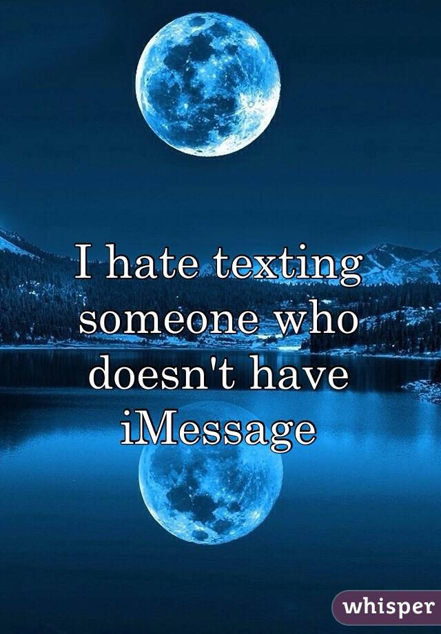 I hate texting someone who doesn't have iMessage