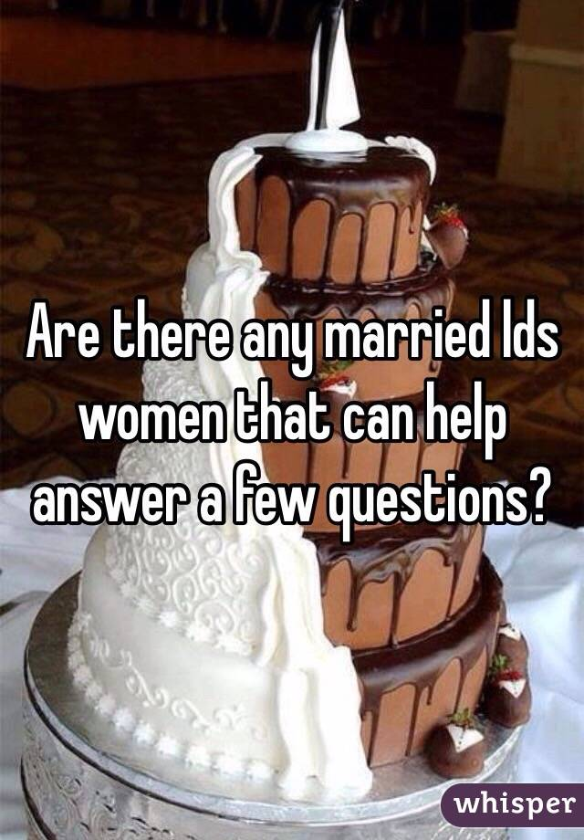 Are there any married lds women that can help answer a few questions?