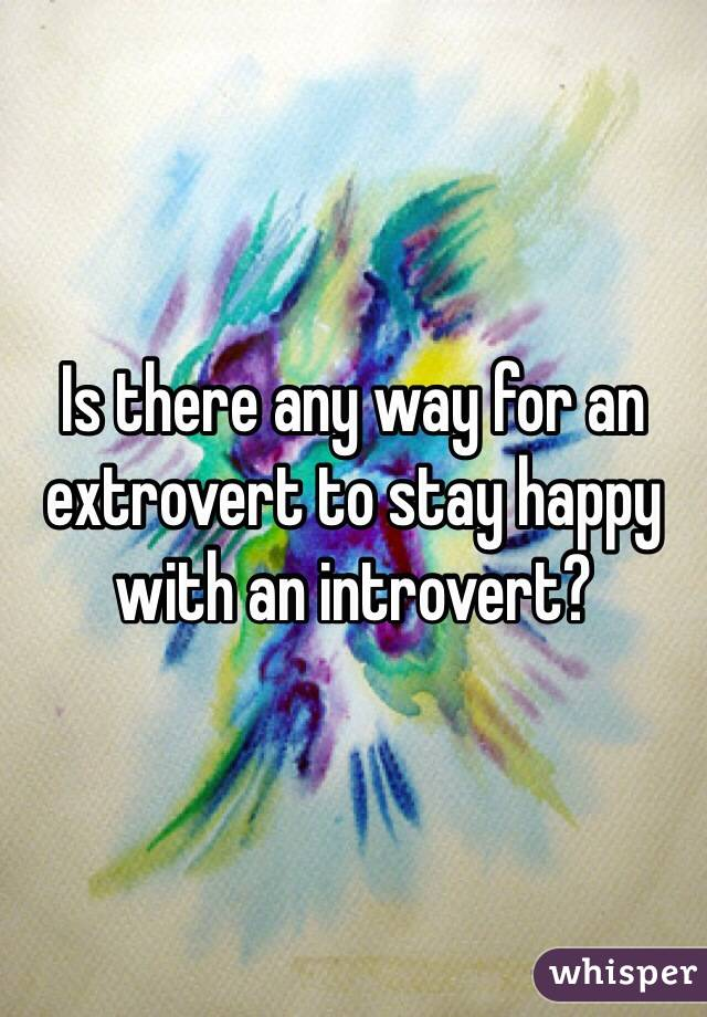 Is there any way for an extrovert to stay happy with an introvert?