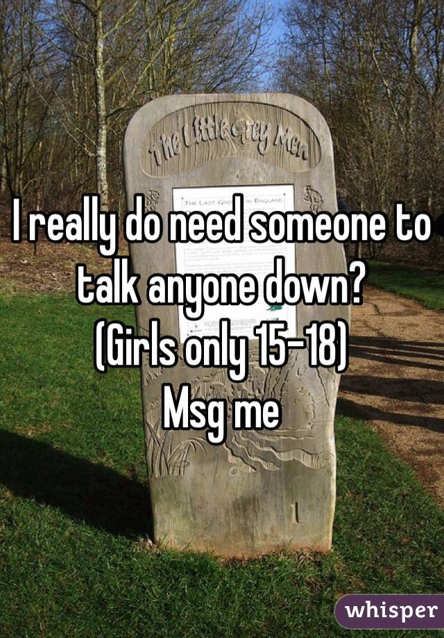 I really do need someone to talk anyone down? (Girls only 15-18)  Msg me