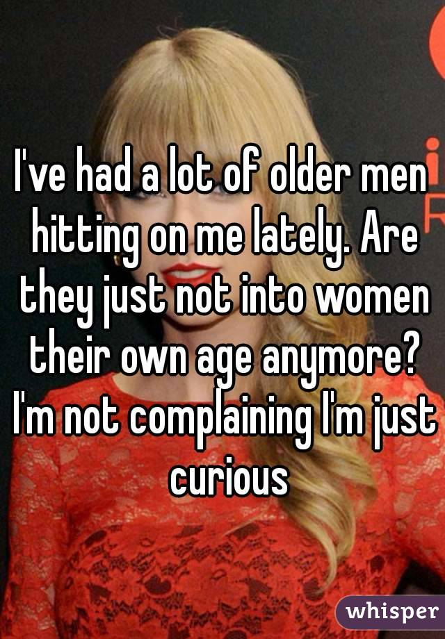 I've had a lot of older men hitting on me lately. Are they just not into women their own age anymore? I'm not complaining I'm just  curious