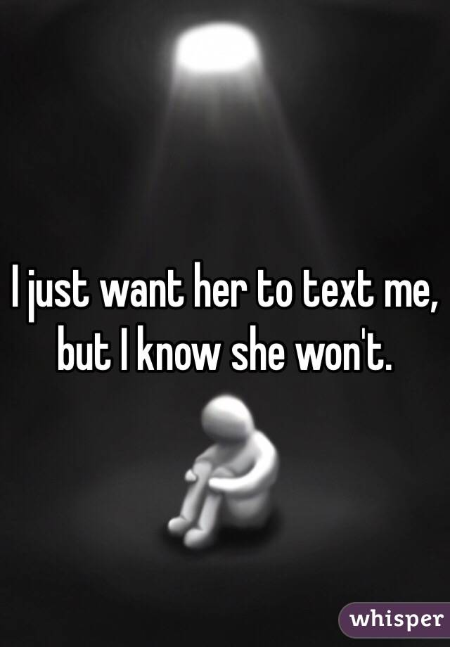 I just want her to text me, but I know she won't.