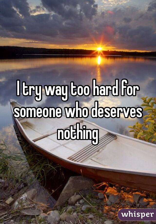 I try way too hard for someone who deserves nothing