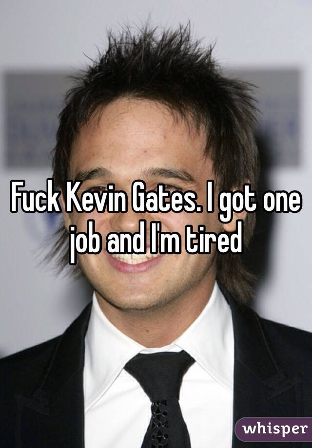 Fuck Kevin Gates. I got one job and I'm tired