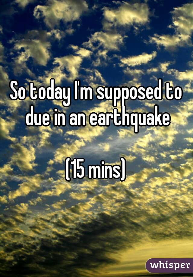 So today I'm supposed to due in an earthquake  (15 mins)