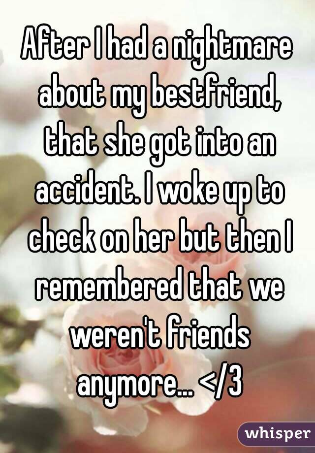 After I had a nightmare about my bestfriend, that she got into an accident. I woke up to check on her but then I remembered that we weren't friends anymore... </3