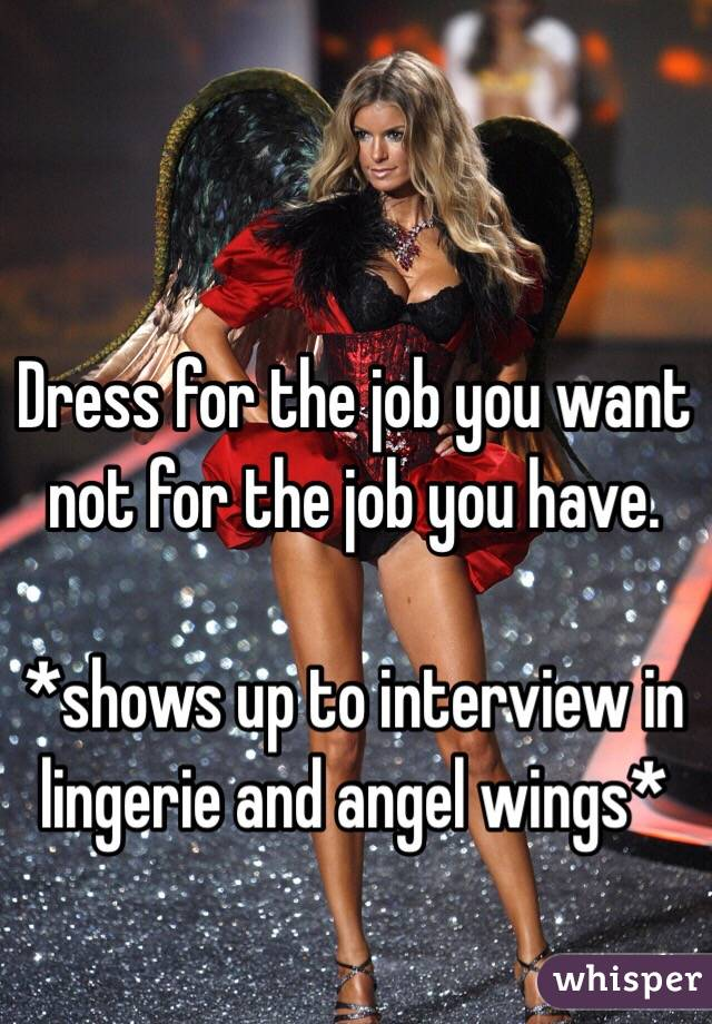 Dress for the job you want not for the job you have.  *shows up to interview in lingerie and angel wings*