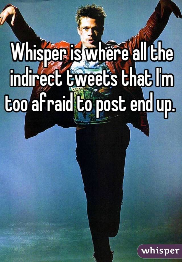 Whisper is where all the indirect tweets that I'm too afraid to post end up.