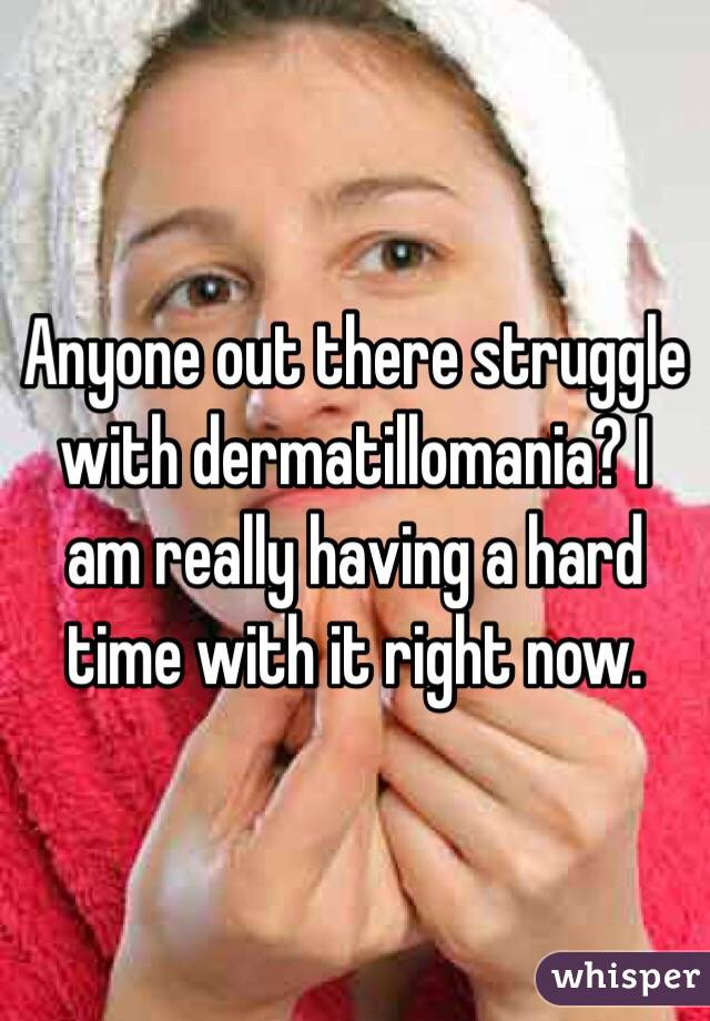 Anyone out there struggle with dermatillomania? I am really having a hard time with it right now.