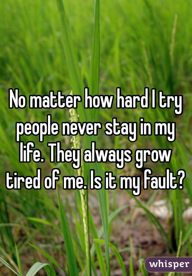 No matter how hard I try people never stay in my life. They always grow tired of me. Is it my fault?