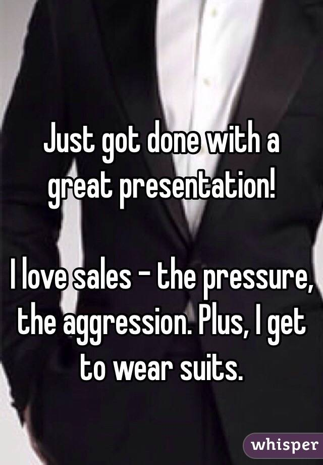 Just got done with a great presentation!   I love sales - the pressure, the aggression. Plus, I get to wear suits.