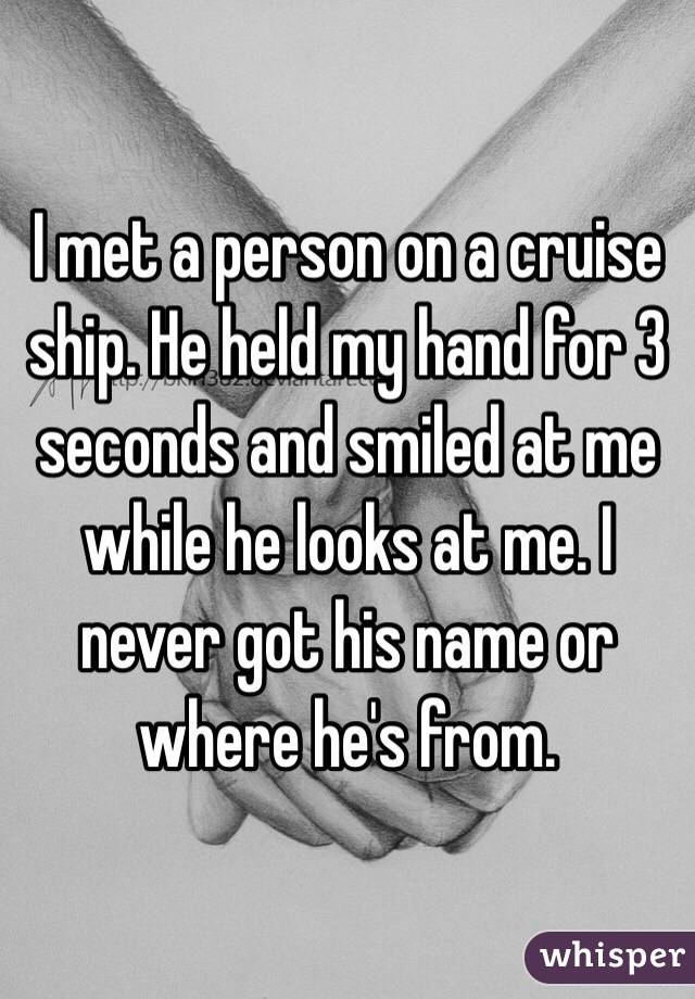 I met a person on a cruise ship. He held my hand for 3 seconds and smiled at me while he looks at me. I never got his name or where he's from.