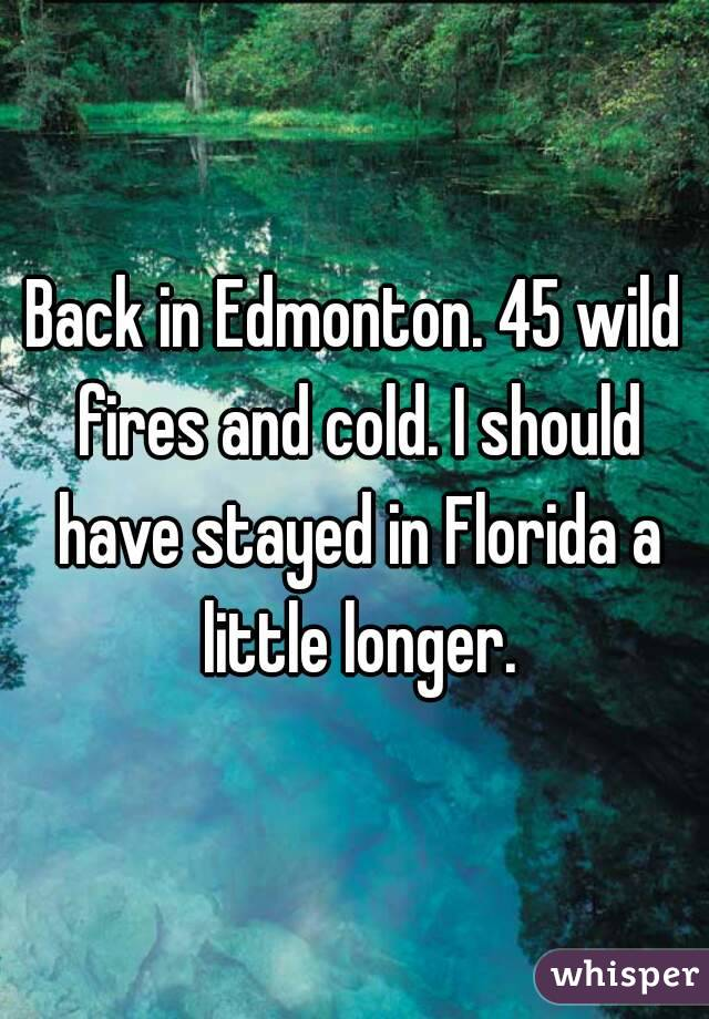 Back in Edmonton. 45 wild fires and cold. I should have stayed in Florida a little longer.