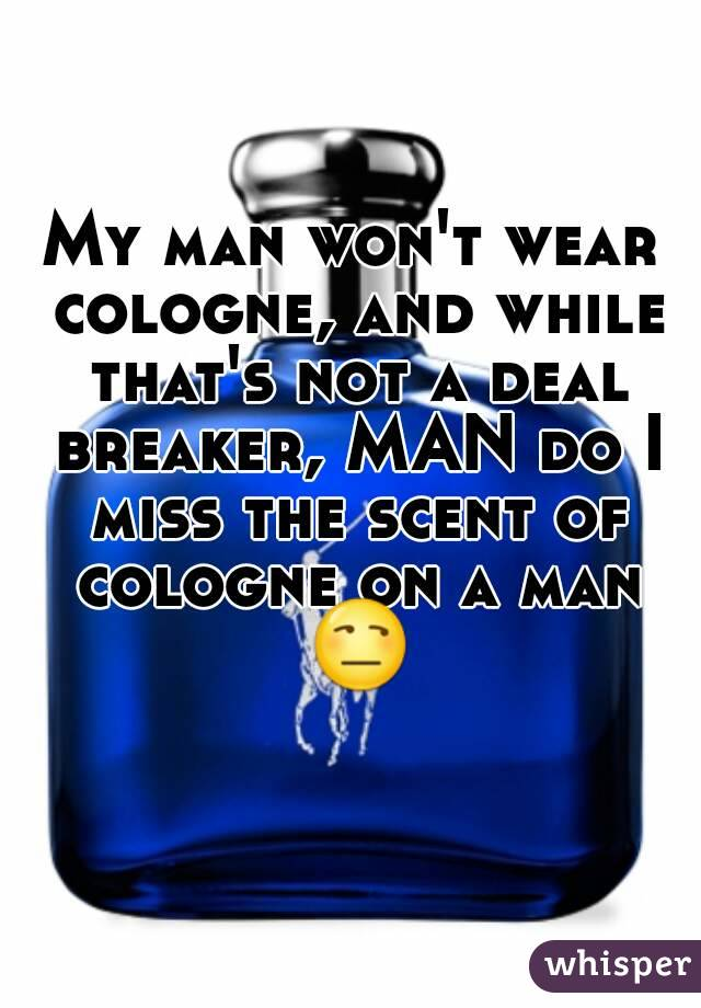 My man won't wear cologne, and while that's not a deal breaker, MAN do I miss the scent of cologne on a man 😒