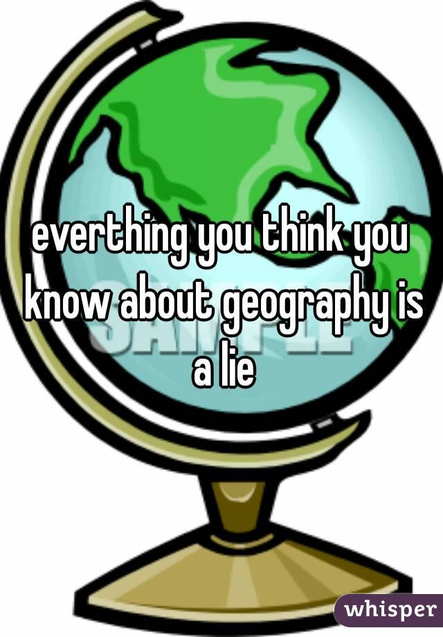 everthing you think you know about geography is a lie