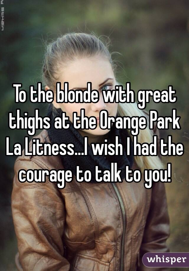 To the blonde with great thighs at the Orange Park La Litness...I wish I had the courage to talk to you!