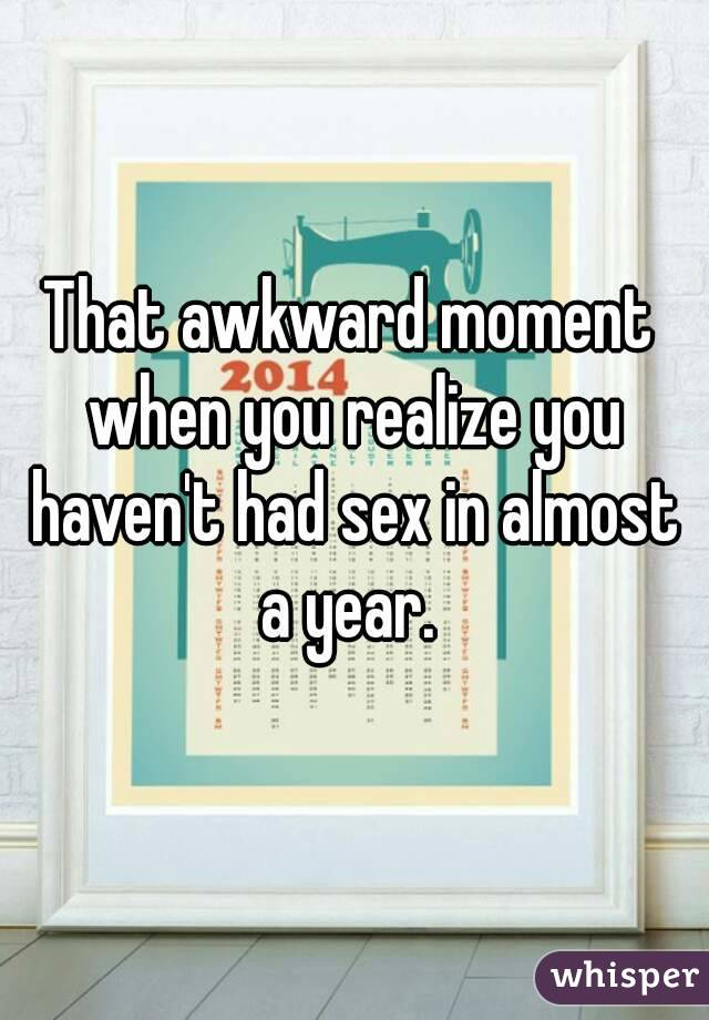 That awkward moment when you realize you haven't had sex in almost a year.