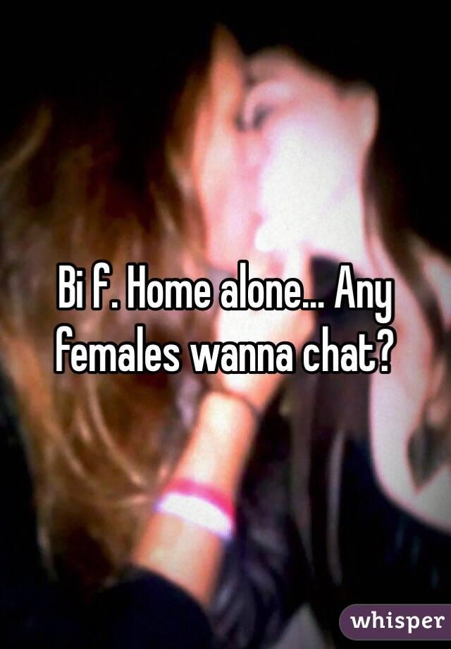 Bi f. Home alone... Any females wanna chat?
