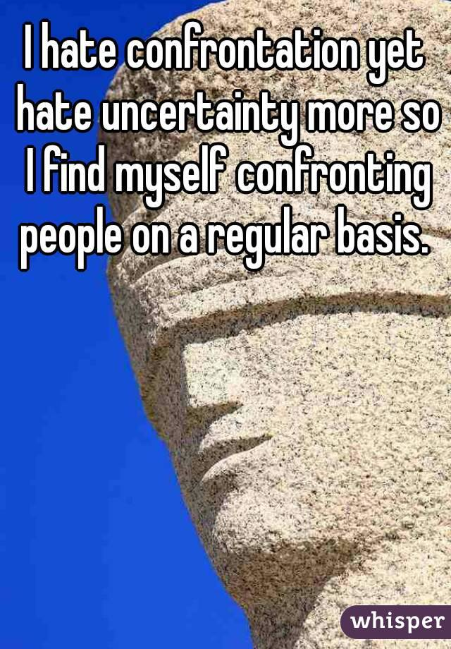 I hate confrontation yet hate uncertainty more so I find myself confronting people on a regular basis.