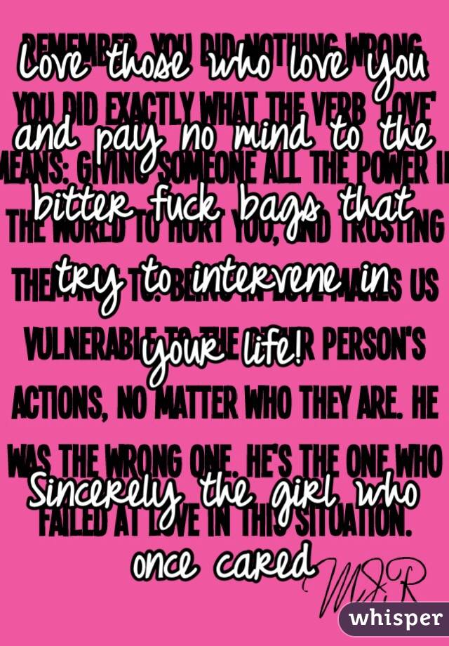 Love those who love you and pay no mind to the bitter fuck bags that try to intervene in your life!   Sincerely the girl who once cared