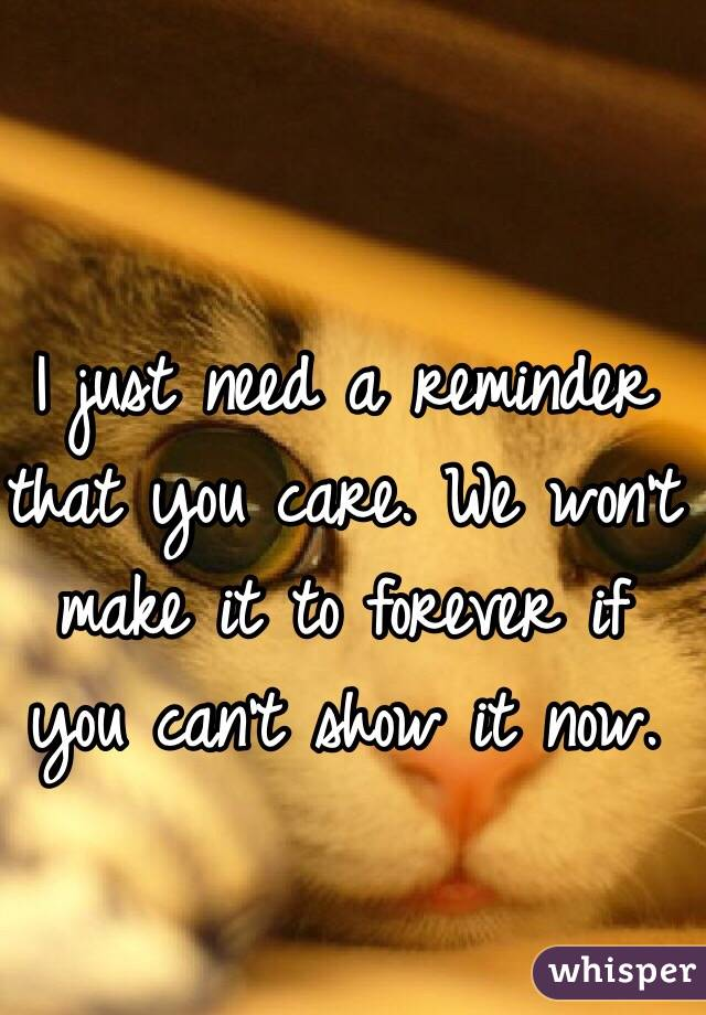 I just need a reminder that you care. We won't make it to forever if you can't show it now.