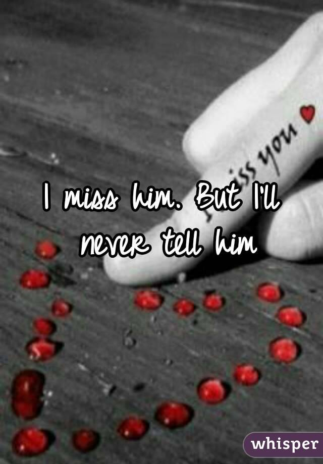 I miss him. But I'll never tell him