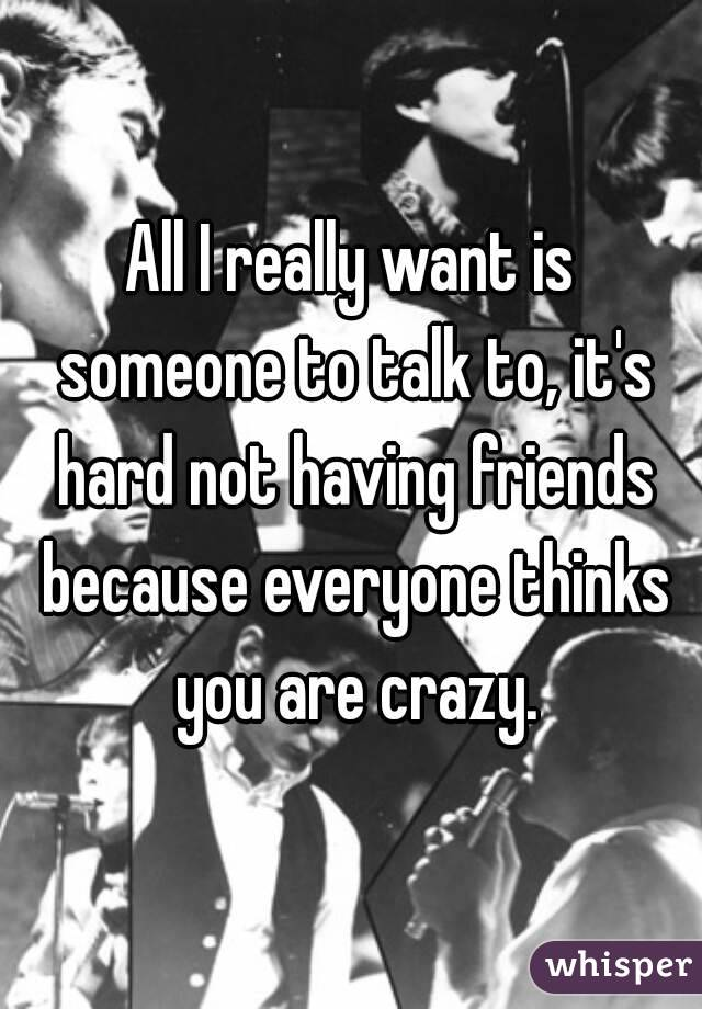 All I really want is someone to talk to, it's hard not having friends because everyone thinks you are crazy.