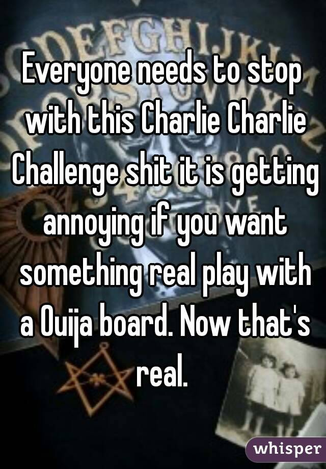 Everyone needs to stop with this Charlie Charlie Challenge shit it is getting annoying if you want something real play with a Ouija board. Now that's real.