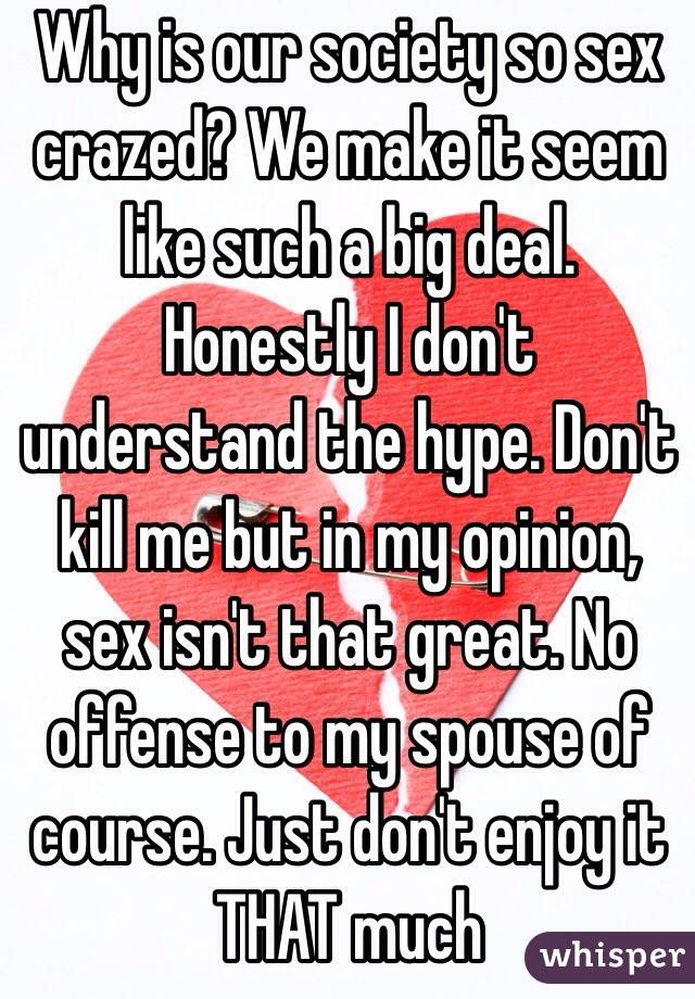 Why is our society so sex crazed? We make it seem like such a big deal. Honestly I don't understand the hype. Don't kill me but in my opinion, sex isn't that great. No offense to my spouse of course. Just don't enjoy it THAT much