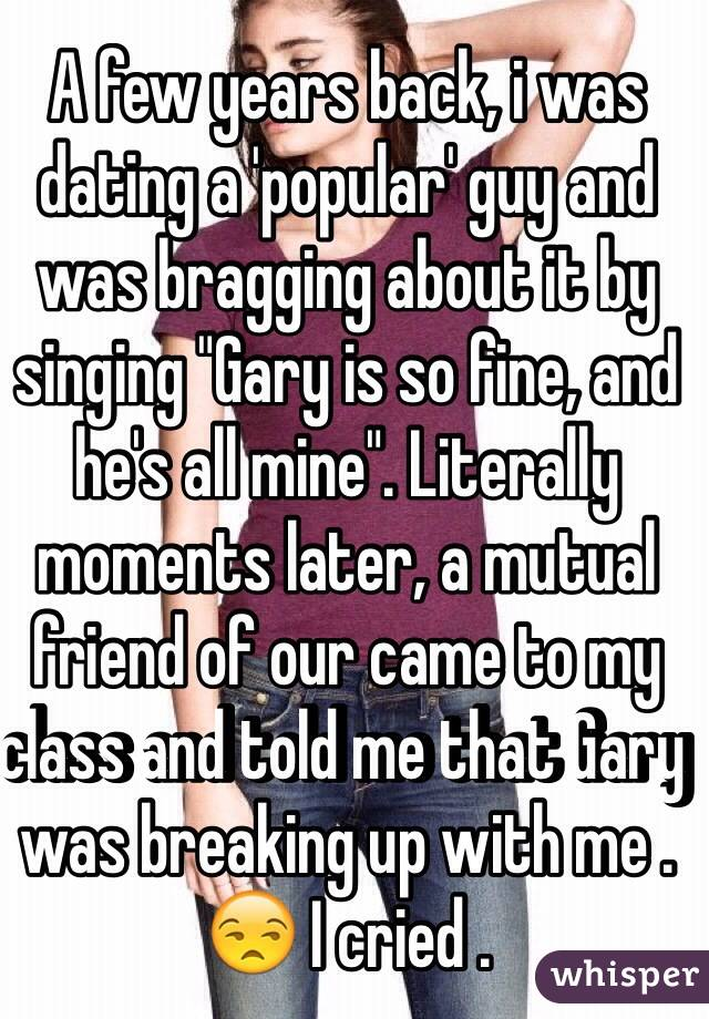"A few years back, i was dating a 'popular' guy and was bragging about it by singing ""Gary is so fine, and he's all mine"". Literally moments later, a mutual friend of our came to my class and told me that Gary was breaking up with me . 😒 I cried ."