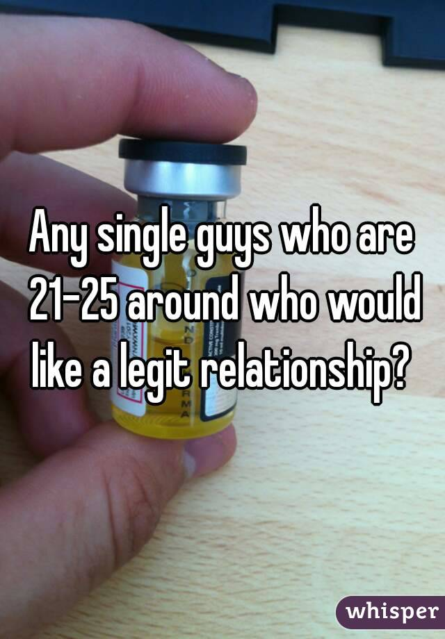 Any single guys who are 21-25 around who would like a legit relationship?