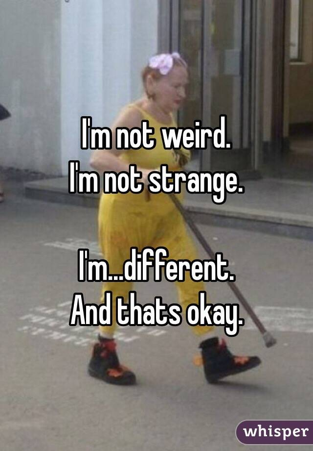I'm not weird.  I'm not strange.   I'm...different.  And thats okay.