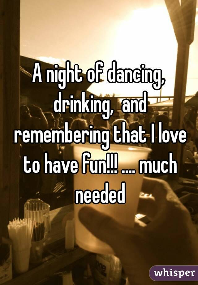 A night of dancing, drinking,  and remembering that I love to have fun!!! .... much needed
