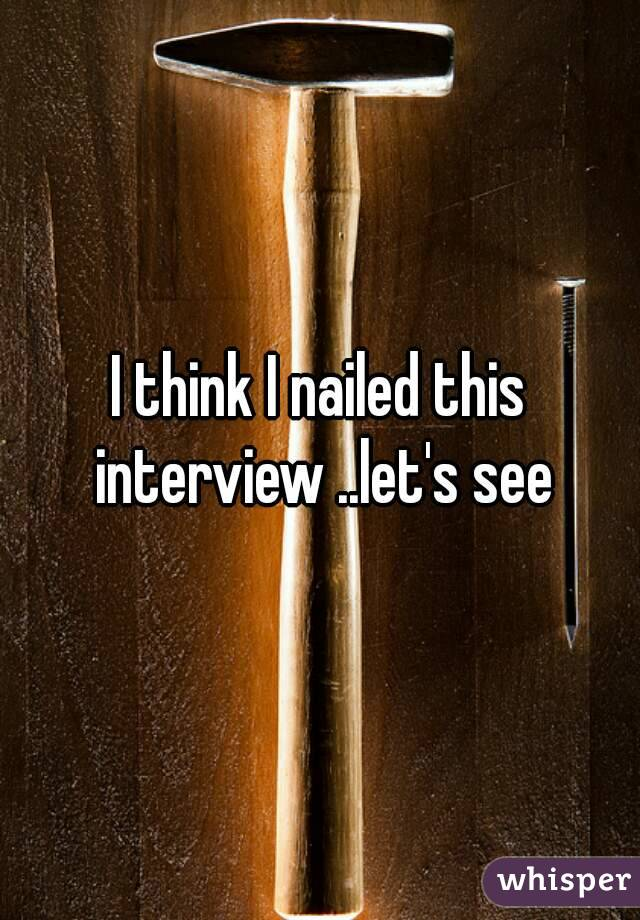 I think I nailed this interview ..let's see