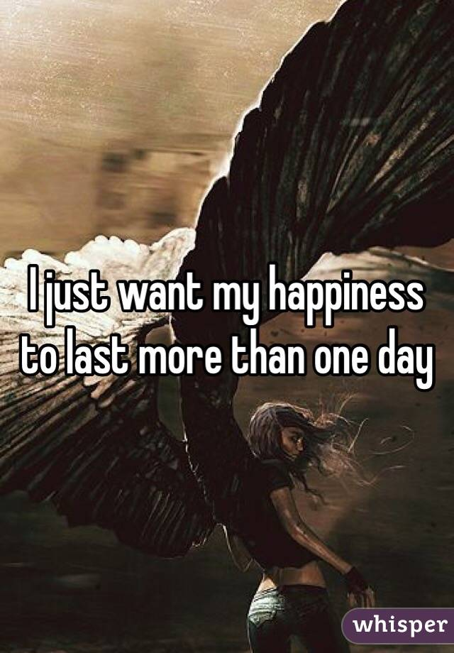 I just want my happiness to last more than one day