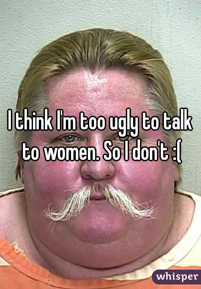 I think I'm too ugly to talk to women. So I don't :(
