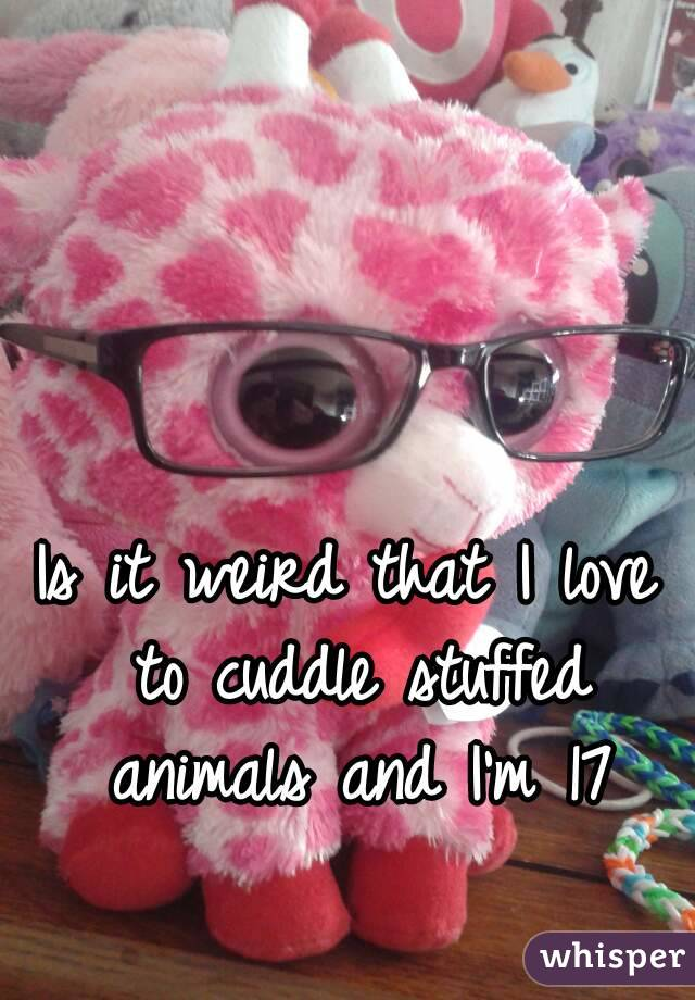 Is it weird that I love to cuddle stuffed animals and I'm 17