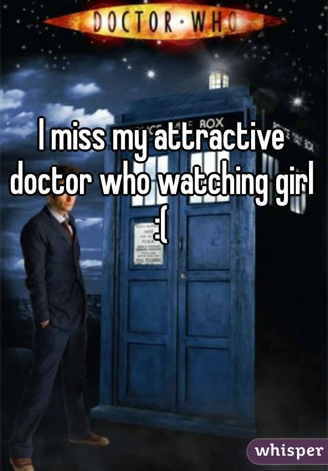 I miss my attractive doctor who watching girl :(