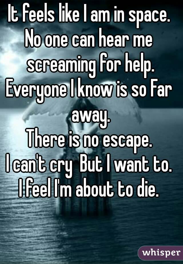 It feels like I am in space. No one can hear me screaming for help. Everyone I know is so Far away. There is no escape. I can't cry  But I want to. I feel I'm about to die.