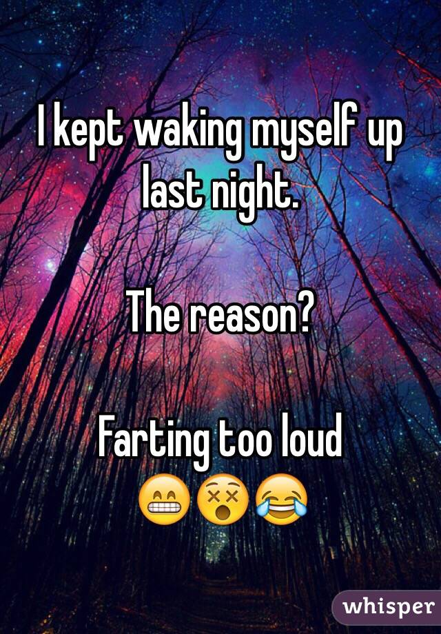 I kept waking myself up last night.   The reason?  Farting too loud  😁😵😂