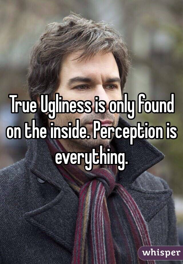 True Ugliness is only found on the inside. Perception is everything.