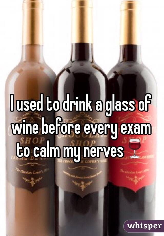 I used to drink a glass of wine before every exam to calm my nerves🍷