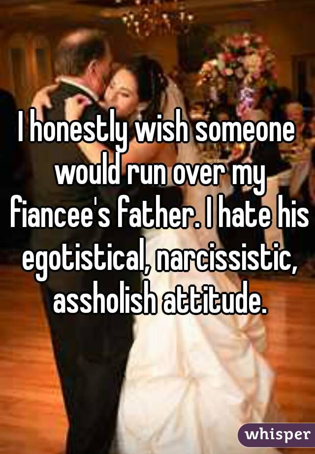 I honestly wish someone would run over my fiancee's father. I hate his egotistical, narcissistic, assholish attitude.