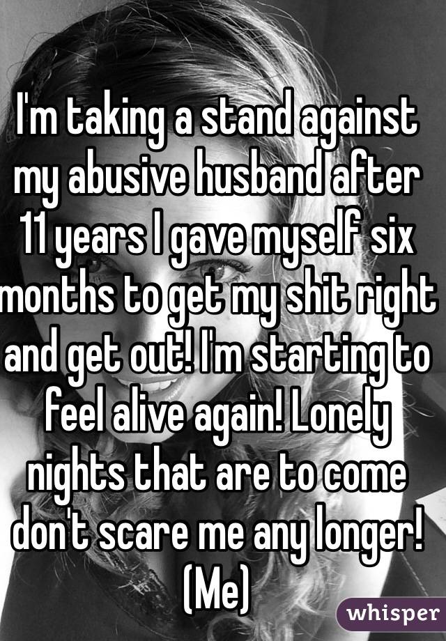 I'm taking a stand against my abusive husband after 11 years I gave myself six months to get my shit right and get out! I'm starting to feel alive again! Lonely nights that are to come don't scare me any longer!  (Me)