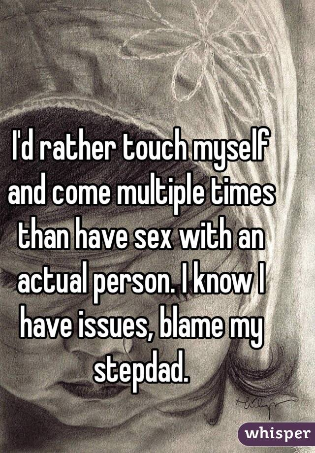 I'd rather touch myself and come multiple times than have sex with an actual person. I know I have issues, blame my stepdad.