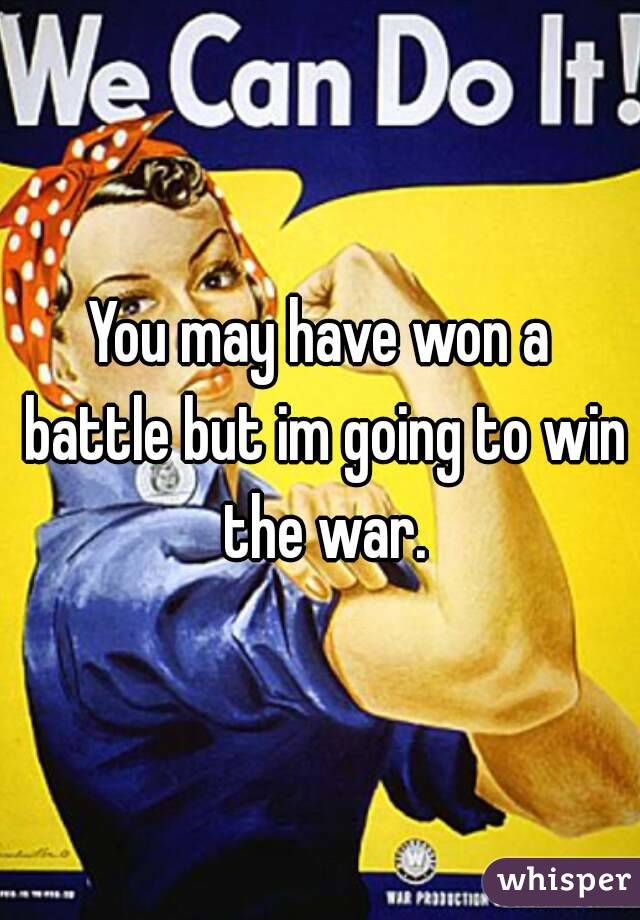 You may have won a battle but im going to win the war.