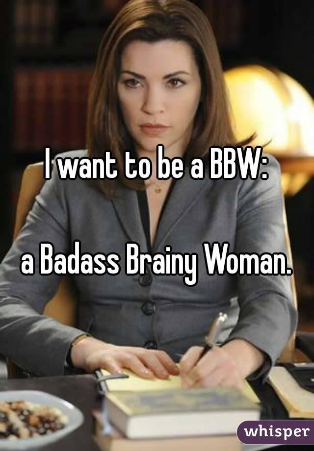 I want to be a BBW:  a Badass Brainy Woman.