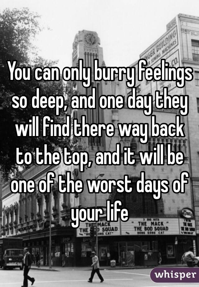 You can only burry feelings so deep, and one day they will find there way back to the top, and it will be one of the worst days of your life