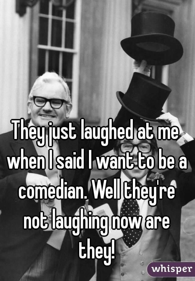 They just laughed at me when I said I want to be a comedian. Well they're not laughing now are they!